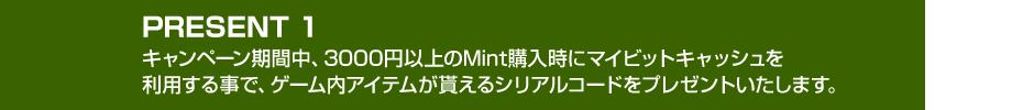 PRESENT 1,キャンペーン期間中、3000円以上のMint購入時にマイビットキャッシュを  利用する事で、ゲーム内アイテムが貰えるシリアルコードをプレゼントいたします。