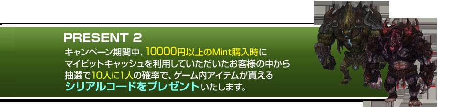 PRESENT 2,キャンペーン期間中、10000円以上のMint購入時に                           マイビットキャッシュを利用していただいたお客様の中から                           抽選で10人に1人の確率で、ゲーム内アイテムが貰える                           シリアルコードをプレゼントいたします。