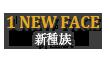 1.NEW FACE 新種族