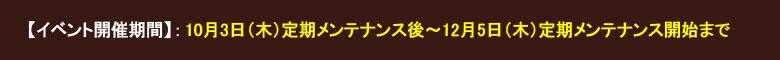 【イベント開催期間】: 10月3日(木)定期メンテナンス後〜12月5日(木)定期メンテナンス開始まで