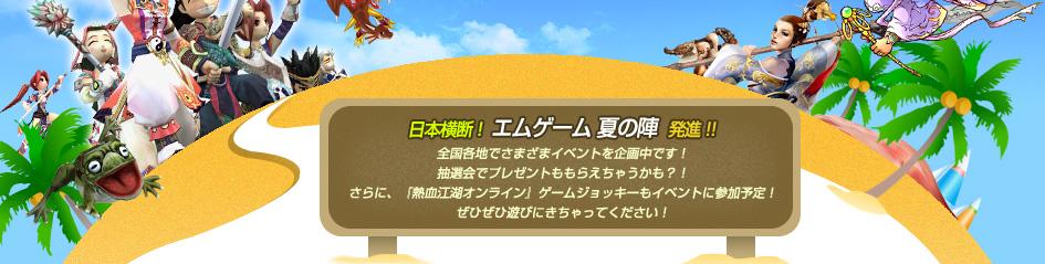 日本横断 !  エムゲーム 夏の陣  発進!!全国各地でさまざまイベントを企画中です!抽選会でプレゼントももらえちゃうかも?!さらに、『熱血江湖オンライン』ゲームジョッキーもイベントに参加予定!ぜひぜひ遊びにきちゃってください!
